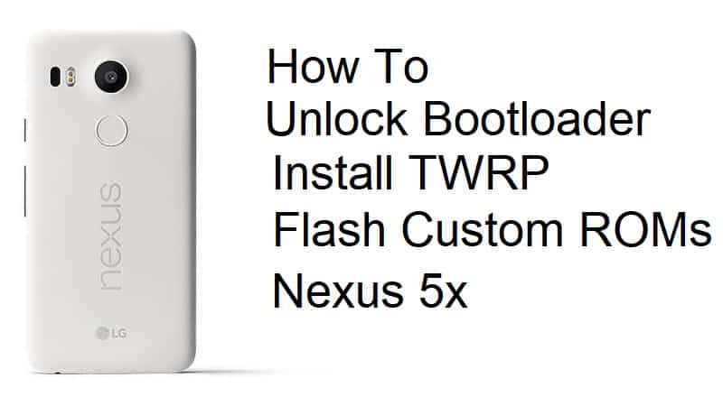 Unlock Bootloader, Install TWRP and Flash Custom ROMs on Nexus 5x